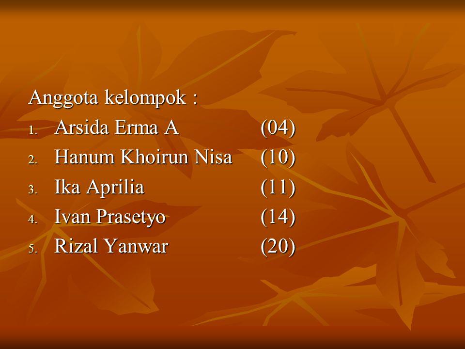 Anggota kelompok : 1. Arsida Erma A(04) 2. Hanum Khoirun Nisa(10) 3. Ika Aprilia(11) 4. Ivan Prasetyo(14) 5. Rizal Yanwar(20)