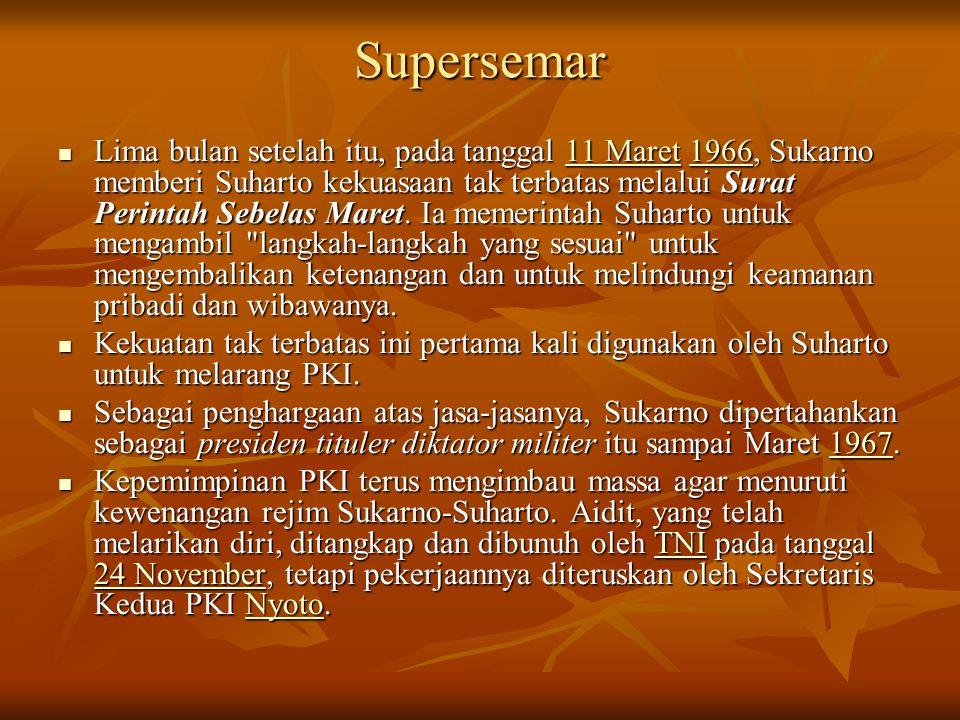 Supersemar Lima bulan setelah itu, pada tanggal 11 Maret 1966, Sukarno memberi Suharto kekuasaan tak terbatas melalui Surat Perintah Sebelas Maret. Ia