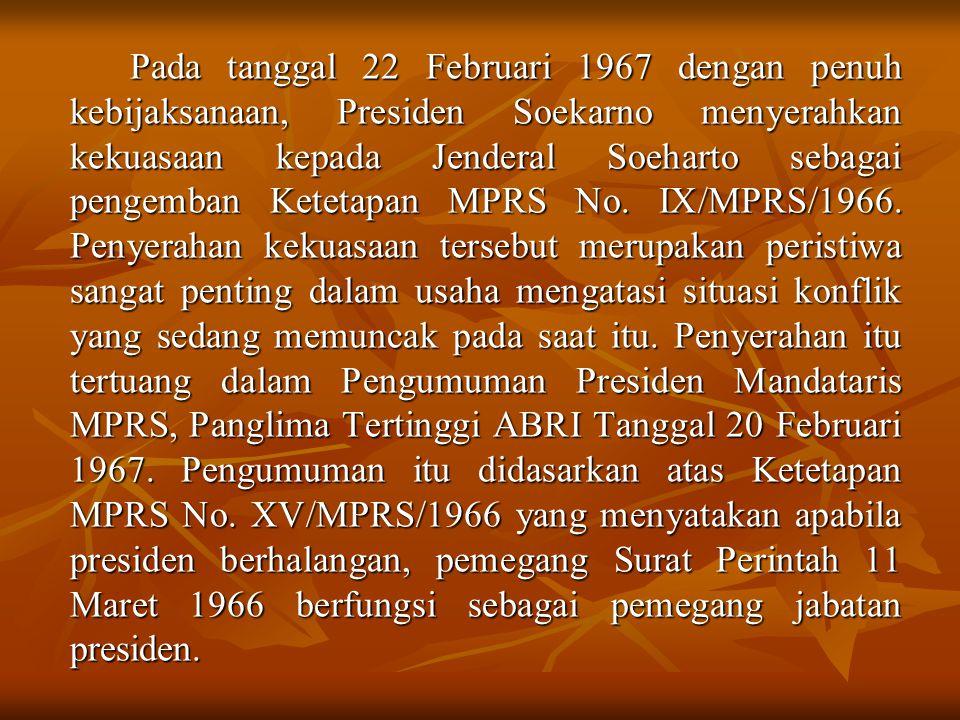 Pada tanggal 22 Februari 1967 dengan penuh kebijaksanaan, Presiden Soekarno menyerahkan kekuasaan kepada Jenderal Soeharto sebagai pengemban Ketetapan MPRS No.