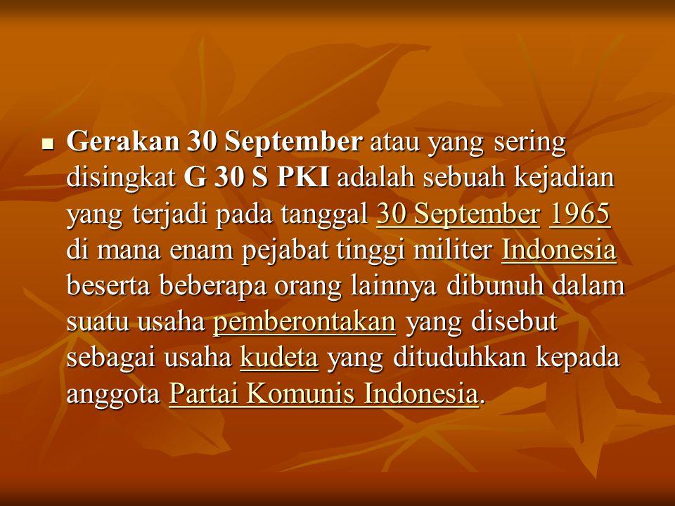 Gerakan 30 September atau yang sering disingkat G 30 S PKI adalah sebuah kejadian yang terjadi pada tanggal 30 September 1965 di mana enam pejabat tinggi militer Indonesia beserta beberapa orang lainnya dibunuh dalam suatu usaha pemberontakan yang disebut sebagai usaha kudeta yang dituduhkan kepada anggota Partai Komunis Indonesia.