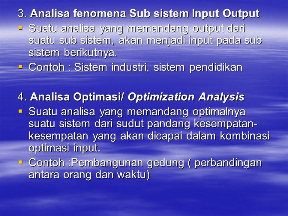 3. Analisa fenomena Sub sistem Input Output  Suatu analisa yang memandang output dari suatu sub sistem, akan menjadi input pada sub sistem berikutnya
