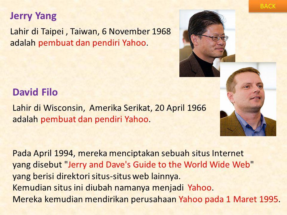 Jerry Yang BACK Lahir di Taipei, Taiwan, 6 November 1968 adalah pembuat dan pendiri Yahoo. David Filo Lahir di Wisconsin, Amerika Serikat, 20 April 19