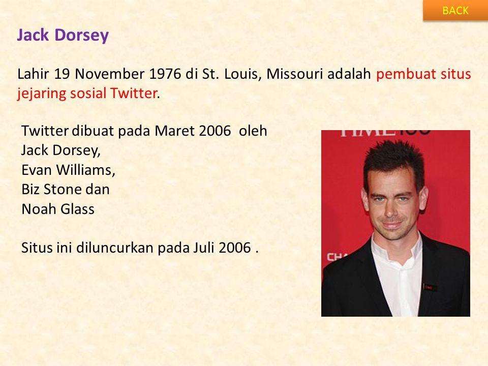 Jack Dorsey BACK Lahir 19 November 1976 di St. Louis, Missouri adalah pembuat situs jejaring sosial Twitter. Twitter dibuat pada Maret 2006 oleh Jack