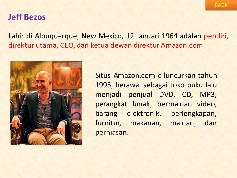 Jeff Bezos BACK Lahir di Albuquerque, New Mexico, 12 Januari 1964 adalah pendiri, direktur utama, CEO, dan ketua dewan direktur Amazon.com. Situs Amaz