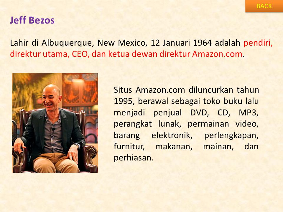 Jeff Bezos BACK Lahir di Albuquerque, New Mexico, 12 Januari 1964 adalah pendiri, direktur utama, CEO, dan ketua dewan direktur Amazon.com.