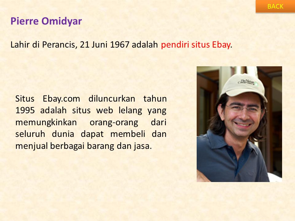 Pierre Omidyar BACK Lahir di Perancis, 21 Juni 1967 adalah pendiri situs Ebay. Situs Ebay.com diluncurkan tahun 1995 adalah situs web lelang yang memu