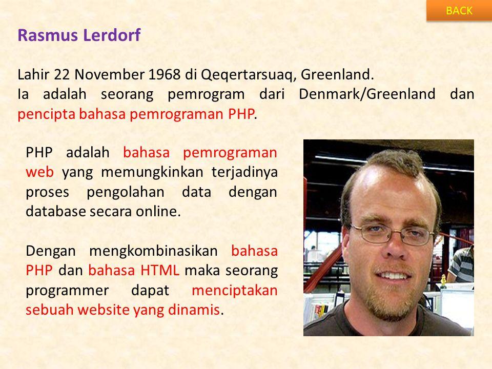 Rasmus Lerdorf BACK Lahir 22 November 1968 di Qeqertarsuaq, Greenland. Ia adalah seorang pemrogram dari Denmark/Greenland dan pencipta bahasa pemrogra