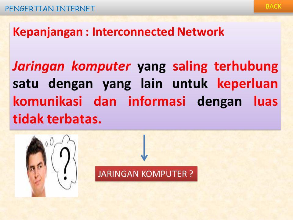 BACK PENGERTIAN INTERNET Kepanjangan : Interconnected Network Jaringan komputer yang saling terhubung satu dengan yang lain untuk keperluan komunikasi dan informasi dengan luas tidak terbatas.