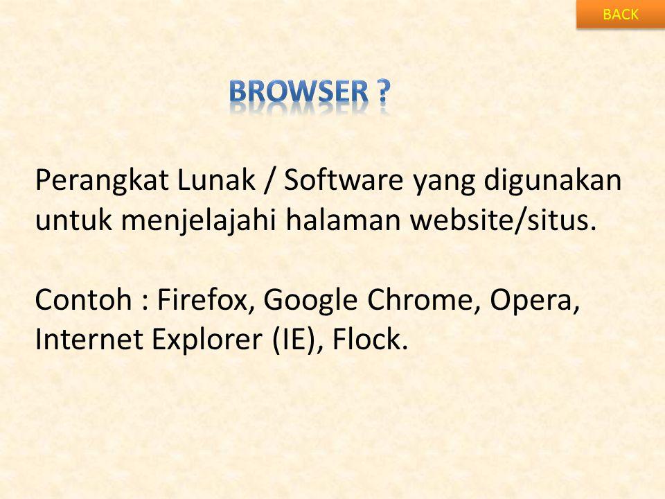 BACK Perangkat Lunak / Software yang digunakan untuk menjelajahi halaman website/situs. Contoh : Firefox, Google Chrome, Opera, Internet Explorer (IE)