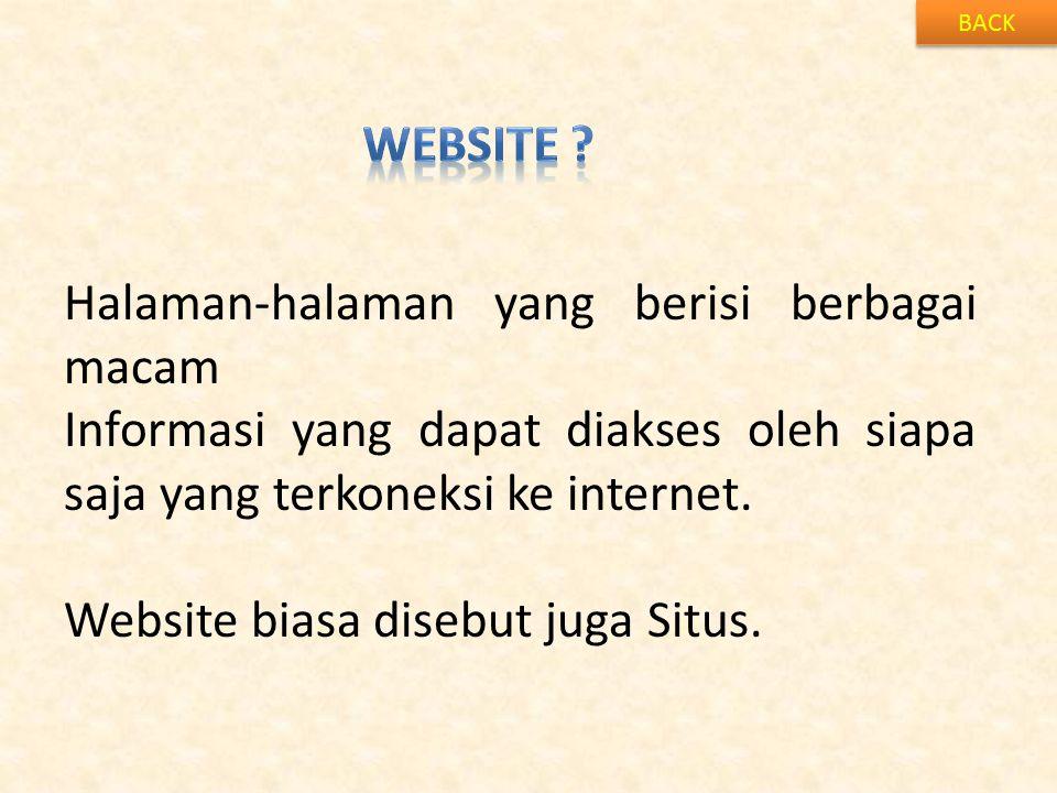 BACK Halaman-halaman yang berisi berbagai macam Informasi yang dapat diakses oleh siapa saja yang terkoneksi ke internet. Website biasa disebut juga S