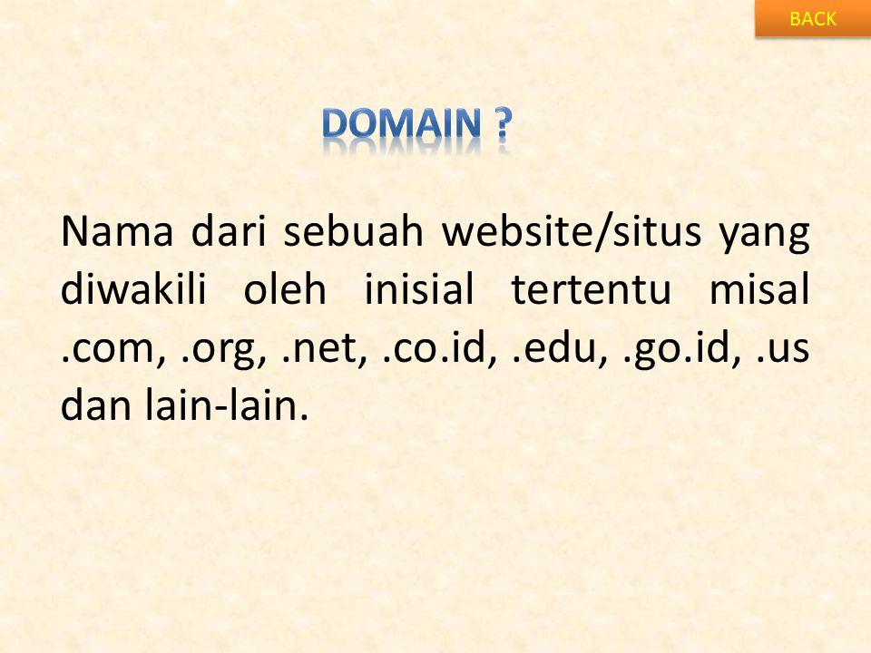 BACK Nama dari sebuah website/situs yang diwakili oleh inisial tertentu misal.com,.org,.net,.co.id,.edu,.go.id,.us dan lain-lain.
