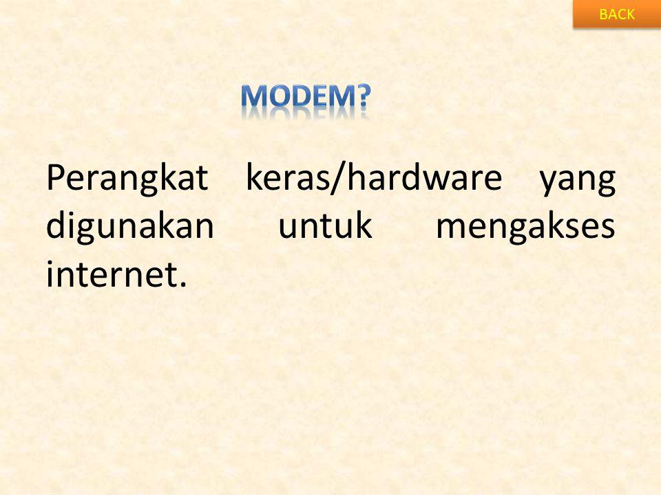 BACK Perangkat keras/hardware yang digunakan untuk mengakses internet.