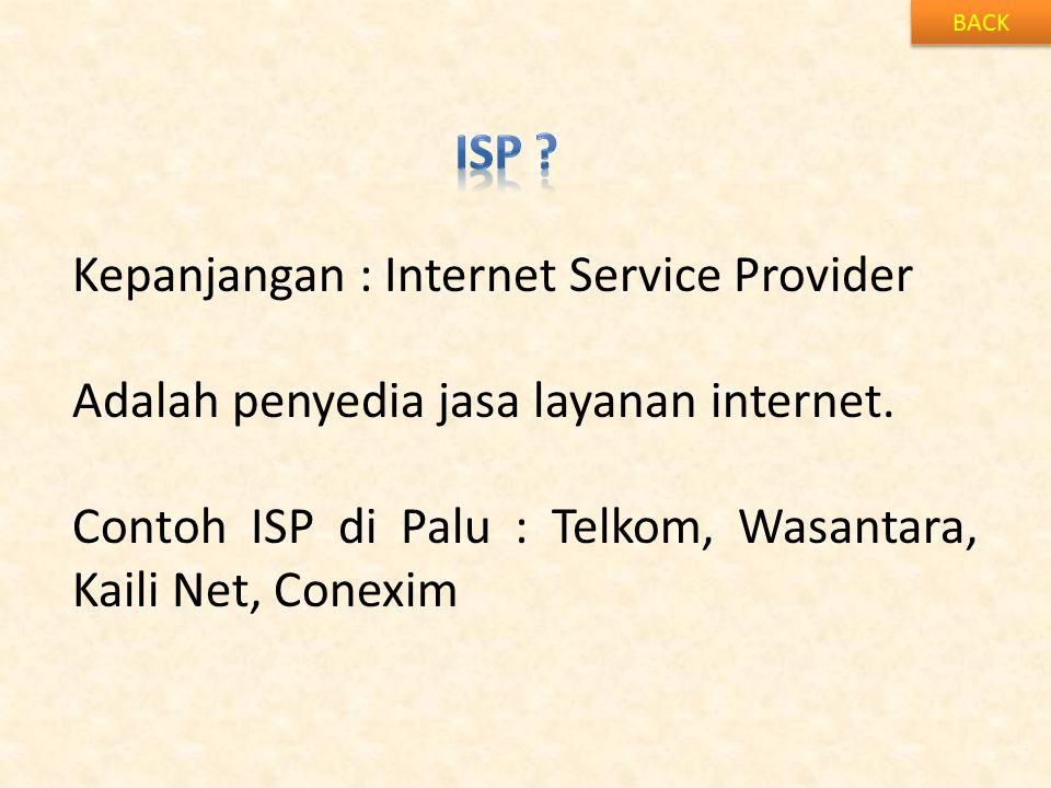 BACK Kepanjangan : Internet Service Provider Adalah penyedia jasa layanan internet. Contoh ISP di Palu : Telkom, Wasantara, Kaili Net, Conexim