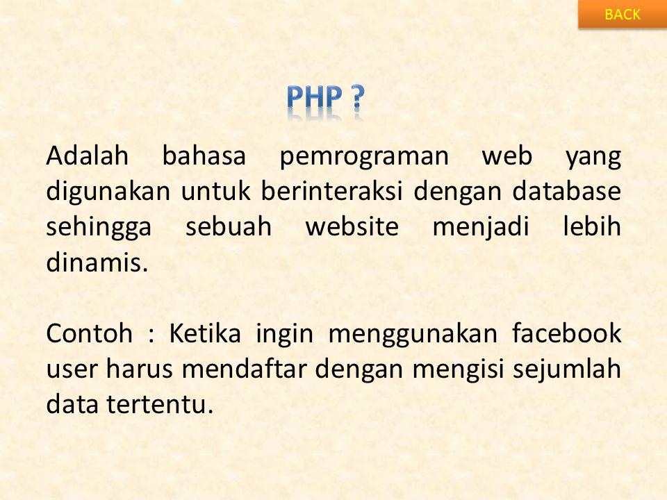 BACK Adalah bahasa pemrograman web yang digunakan untuk berinteraksi dengan database sehingga sebuah website menjadi lebih dinamis. Contoh : Ketika in
