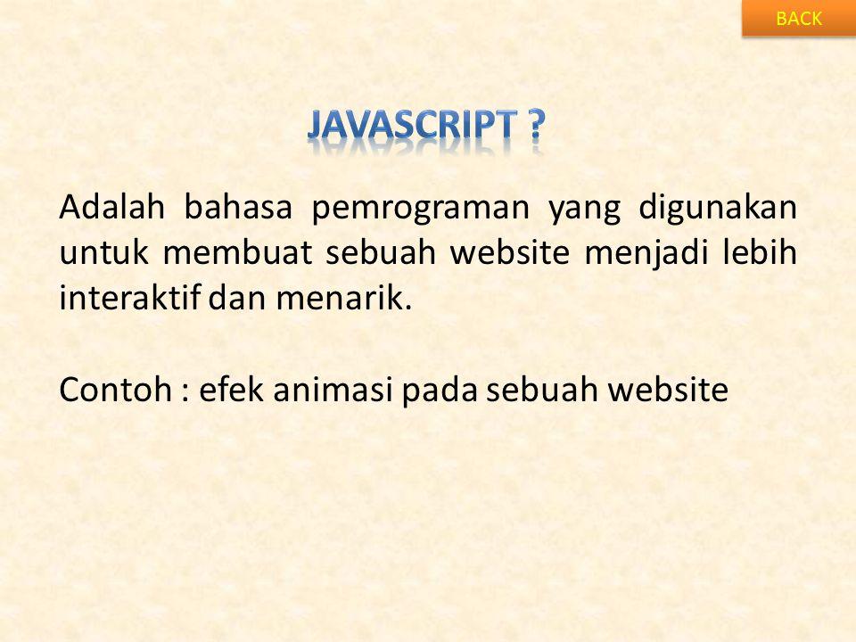 BACK Adalah bahasa pemrograman yang digunakan untuk membuat sebuah website menjadi lebih interaktif dan menarik. Contoh : efek animasi pada sebuah web