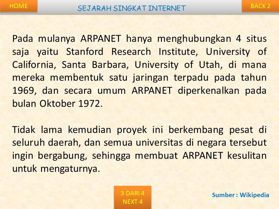 BACK 2 SEJARAH SINGKAT INTERNET Pada mulanya ARPANET hanya menghubungkan 4 situs saja yaitu Stanford Research Institute, University of California, Santa Barbara, University of Utah, di mana mereka membentuk satu jaringan terpadu pada tahun 1969, dan secara umum ARPANET diperkenalkan pada bulan Oktober 1972.