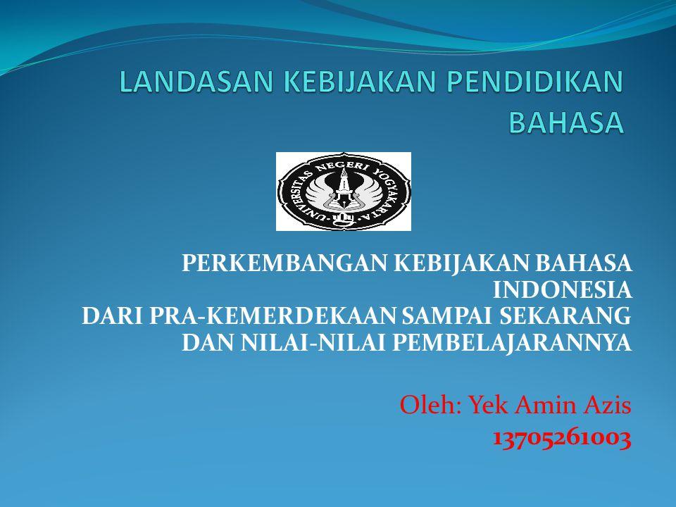 PERKEMBANGAN KEBIJAKAN BAHASA INDONESIA DARI PRA-KEMERDEKAAN SAMPAI SEKARANG DAN NILAI-NILAI PEMBELAJARANNYA Oleh: Yek Amin Azis 13705261003