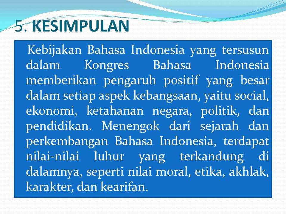 5. KESIMPULAN Kebijakan Bahasa Indonesia yang tersusun dalam Kongres Bahasa Indonesia memberikan pengaruh positif yang besar dalam setiap aspek kebang