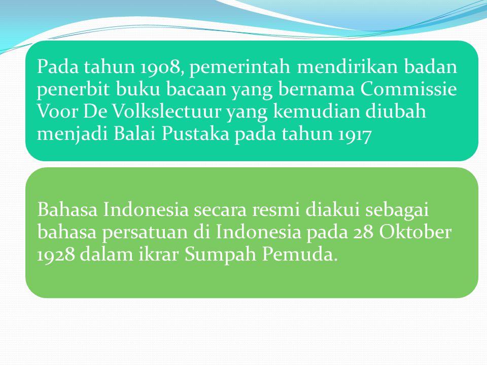 Pada tahun 1908, pemerintah mendirikan badan penerbit buku bacaan yang bernama Commissie Voor De Volkslectuur yang kemudian diubah menjadi Balai Pustaka pada tahun 1917 Bahasa Indonesia secara resmi diakui sebagai bahasa persatuan di Indonesia pada 28 Oktober 1928 dalam ikrar Sumpah Pemuda.