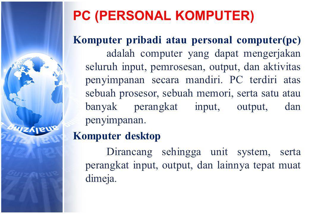 PC (PERSONAL KOMPUTER) Komputer pribadi atau personal computer(pc) adalah computer yang dapat mengerjakan seluruh input, pemrosesan, output, dan aktivitas penyimpanan secara mandiri.