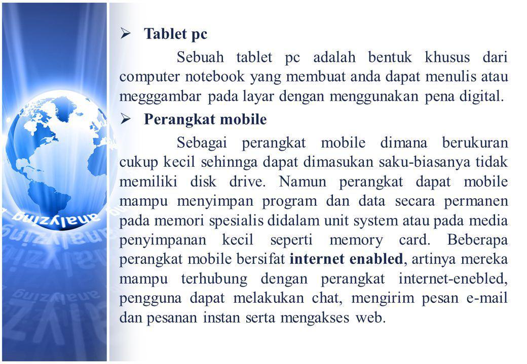  Tablet pc Sebuah tablet pc adalah bentuk khusus dari computer notebook yang membuat anda dapat menulis atau megggambar pada layar dengan menggunakan pena digital.