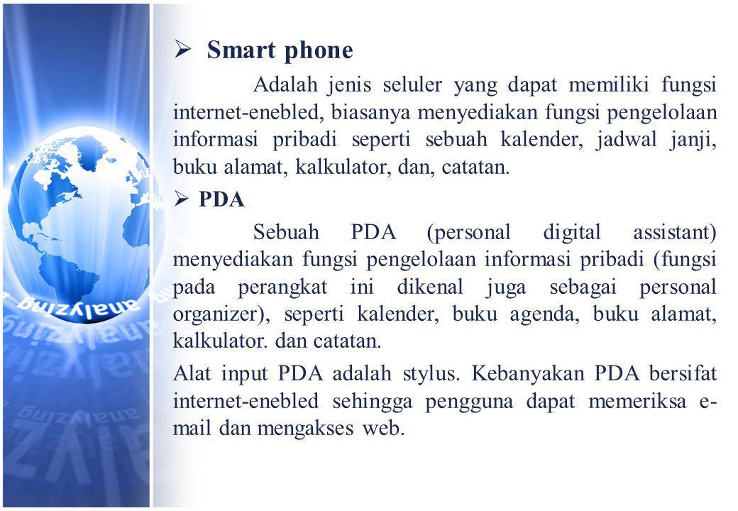  Smart phone Adalah jenis seluler yang dapat memiliki fungsi internet-enebled, biasanya menyediakan fungsi pengelolaan informasi pribadi seperti sebuah kalender, jadwal janji, buku alamat, kalkulator, dan, catatan.
