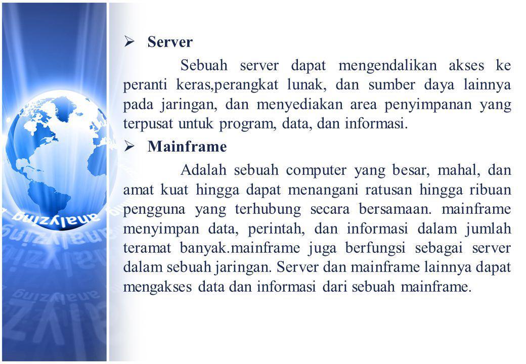 Server Sebuah server dapat mengendalikan akses ke peranti keras,perangkat lunak, dan sumber daya lainnya pada jaringan, dan menyediakan area penyimpanan yang terpusat untuk program, data, dan informasi.