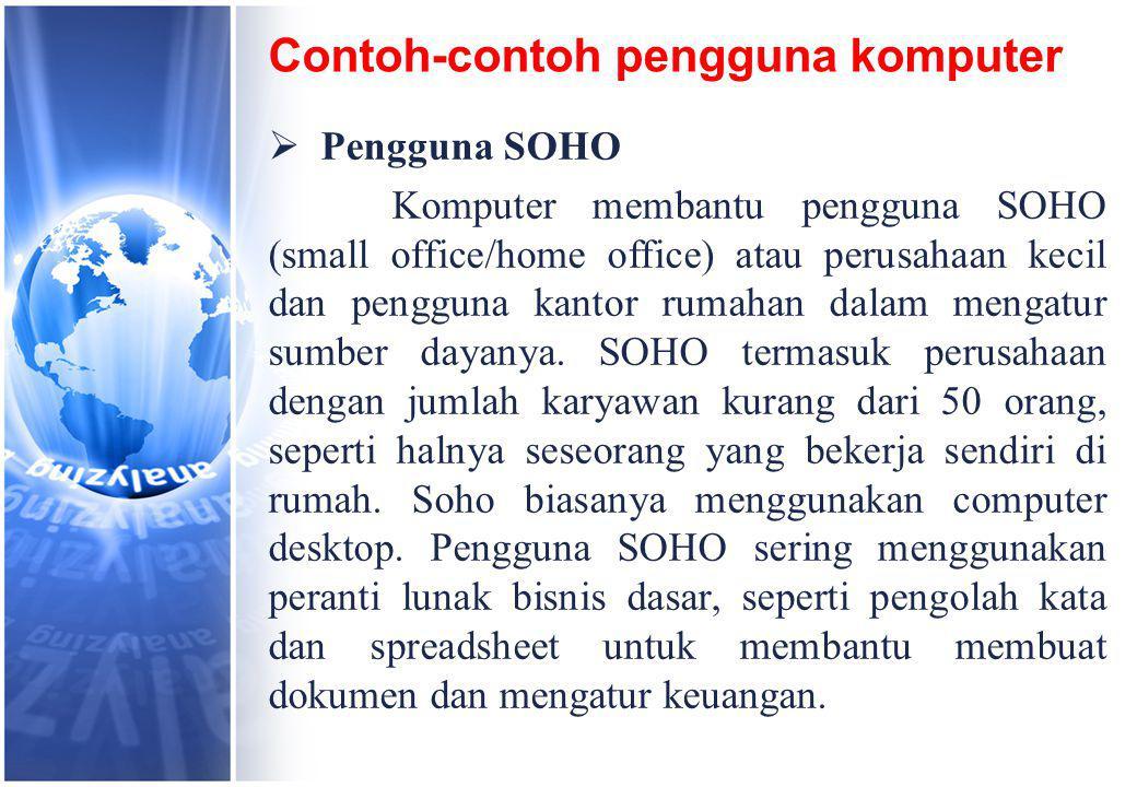 Contoh-contoh pengguna komputer  Pengguna SOHO Komputer membantu pengguna SOHO (small office/home office) atau perusahaan kecil dan pengguna kantor rumahan dalam mengatur sumber dayanya.