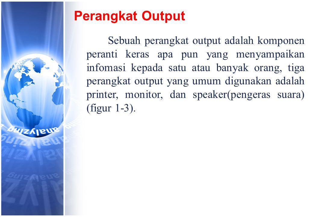 Perangkat Output Sebuah perangkat output adalah komponen peranti keras apa pun yang menyampaikan infomasi kepada satu atau banyak orang, tiga perangkat output yang umum digunakan adalah printer, monitor, dan speaker(pengeras suara) (figur 1-3).