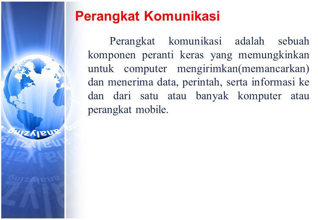 Perangkat Komunikasi Perangkat komunikasi adalah sebuah komponen peranti keras yang memungkinkan untuk computer mengirimkan(memancarkan) dan menerima data, perintah, serta informasi ke dan dari satu atau banyak komputer atau perangkat mobile.