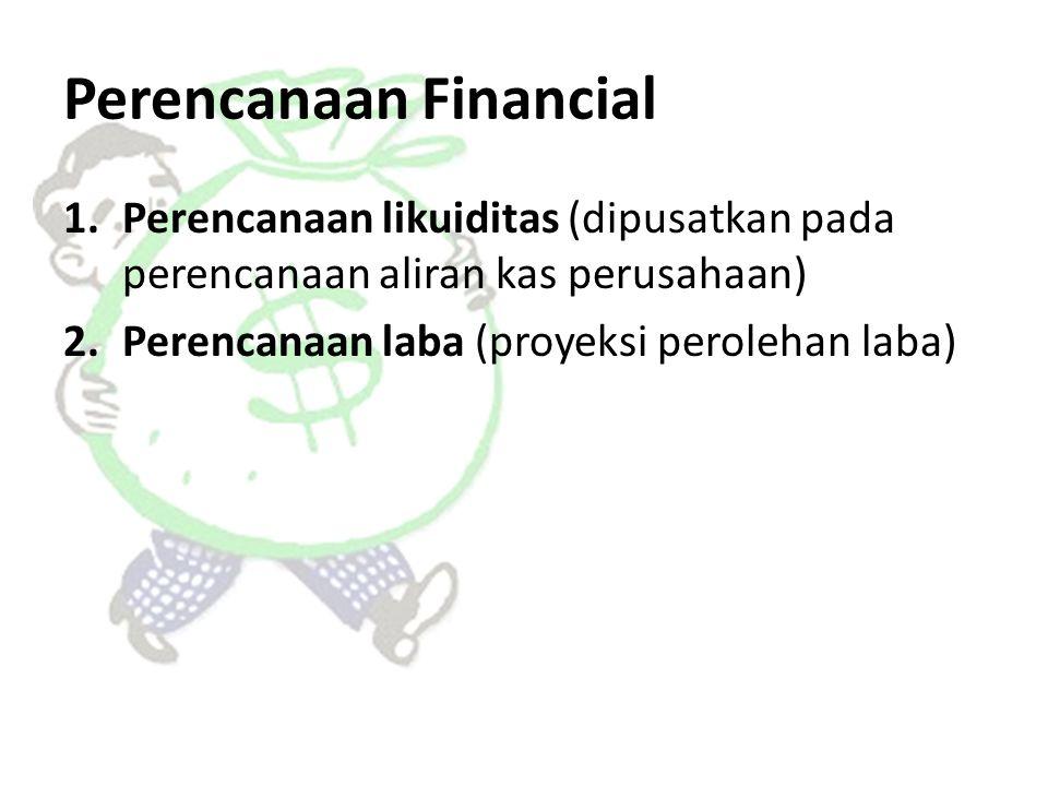 Perencanaan Financial 1.Perencanaan likuiditas (dipusatkan pada perencanaan aliran kas perusahaan) 2.Perencanaan laba (proyeksi perolehan laba)