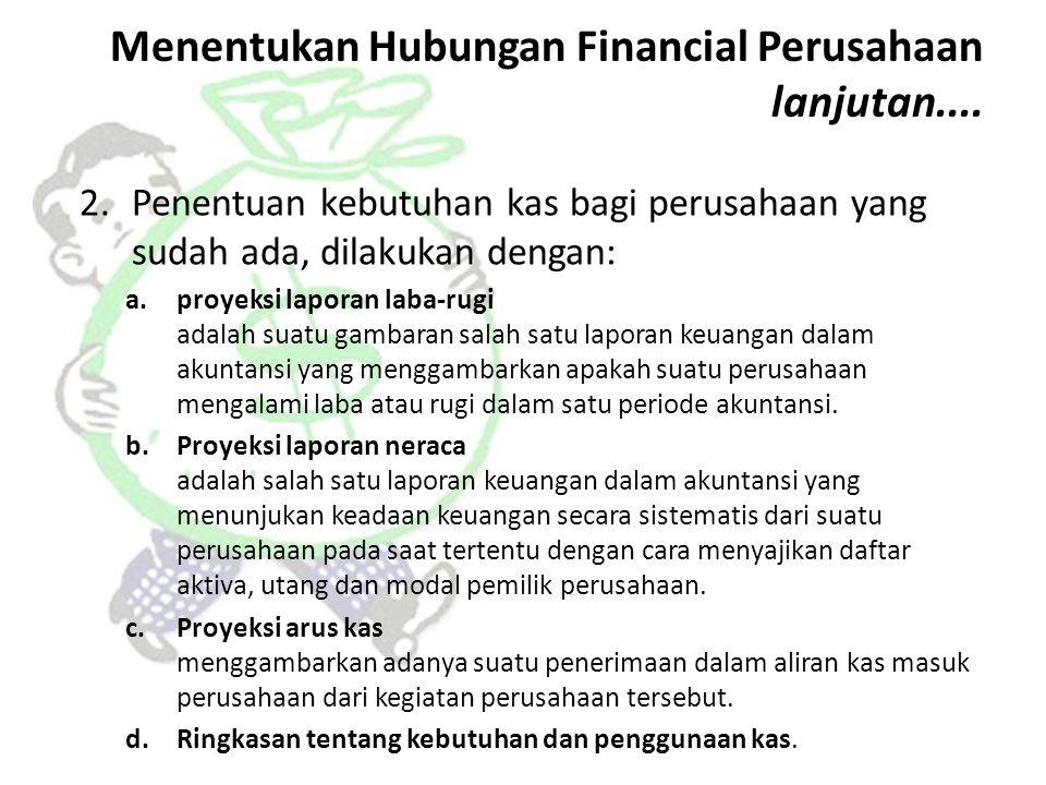 Menentukan Hubungan Financial Perusahaan lanjutan.... 2.Penentuan kebutuhan kas bagi perusahaan yang sudah ada, dilakukan dengan: a.proyeksi laporan l