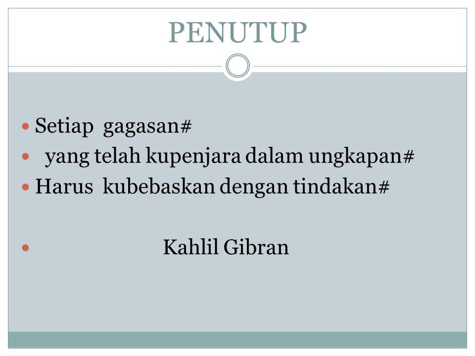 PENUTUP Setiap gagasan# yang telah kupenjara dalam ungkapan# Harus kubebaskan dengan tindakan# Kahlil Gibran