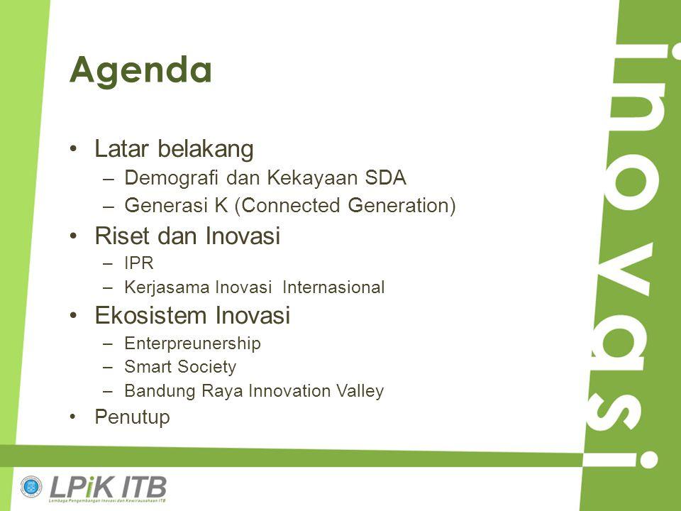 Agenda Latar belakang –Demografi dan Kekayaan SDA –Generasi K (Connected Generation) Riset dan Inovasi –IPR –Kerjasama Inovasi Internasional Ekosistem