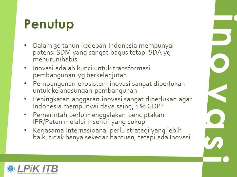 Penutup Dalam 30 tahun kedepan Indonesia mempunyai potensi SDM yang sangat bagus tetapi SDA yg menurun/habis Inovasi adalah kunci untuk transformasi p