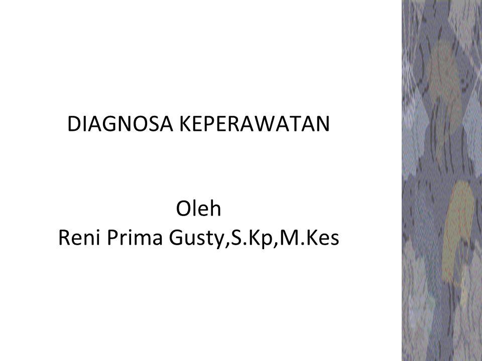 DIAGNOSA KEPERAWATAN Oleh Reni Prima Gusty,S.Kp,M.Kes