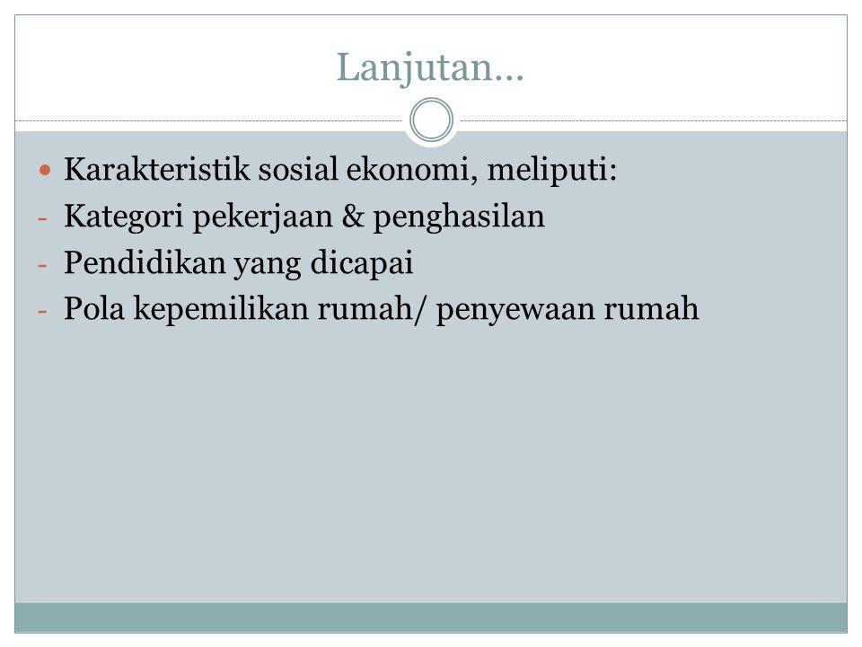 Lanjutan… Karakteristik sosial ekonomi, meliputi: - Kategori pekerjaan & penghasilan - Pendidikan yang dicapai - Pola kepemilikan rumah/ penyewaan rumah
