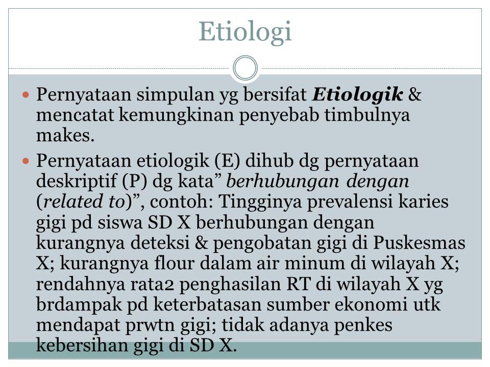 Etiologi Pernyataan simpulan yg bersifat Etiologik & mencatat kemungkinan penyebab timbulnya makes. Pernyataan etiologik (E) dihub dg pernyataan deskr