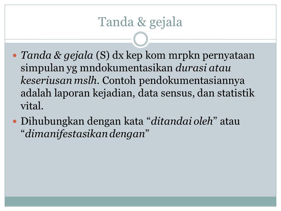 Tanda & gejala Tanda & gejala (S) dx kep kom mrpkn pernyataan simpulan yg mndokumentasikan durasi atau keseriusan mslh. Contoh pendokumentasiannya ada