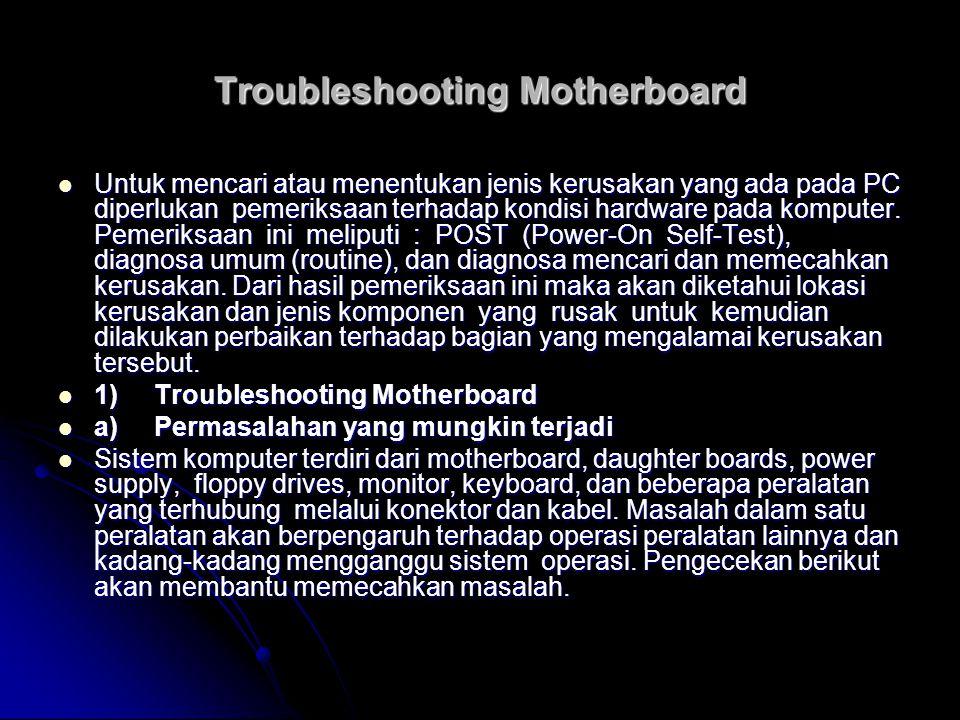 Troubleshooting Motherboard Untuk mencari atau menentukan jenis kerusakan yang ada pada PC diperlukan pemeriksaan terhadap kondisi hardware pada kompu