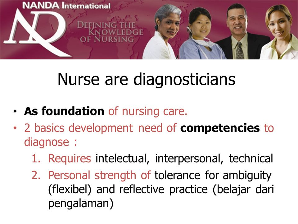Nurse are diagnosticians As foundation of nursing care. 2 basics development need of competencies to diagnose : 1.Requires intelectual, interpersonal,