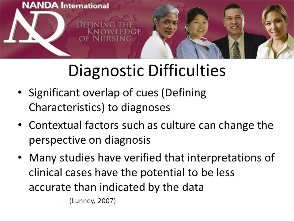 Diagnostic Difficulties Significant overlap of cues (Defining Characteristics) to diagnoses Contextual factors such as culture can change the perspective on diagnosis Many studies have verified that interpretations of clinical cases have the potential to be less accurate than indicated by the data – (Lunney, 2007).