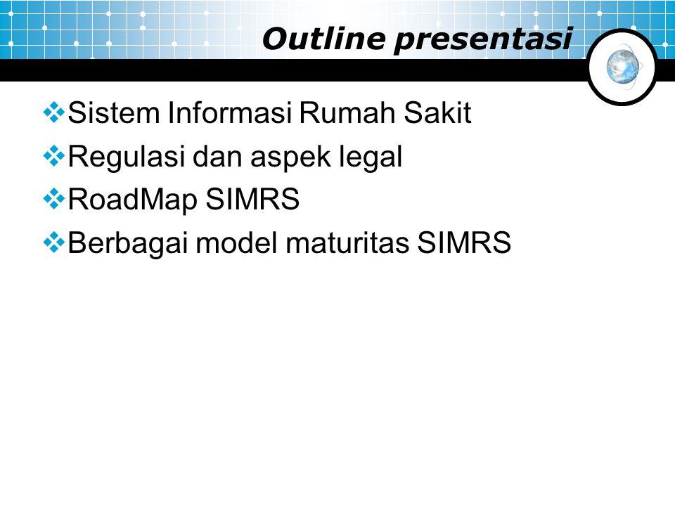 Outline presentasi  Sistem Informasi Rumah Sakit  Regulasi dan aspek legal  RoadMap SIMRS  Berbagai model maturitas SIMRS