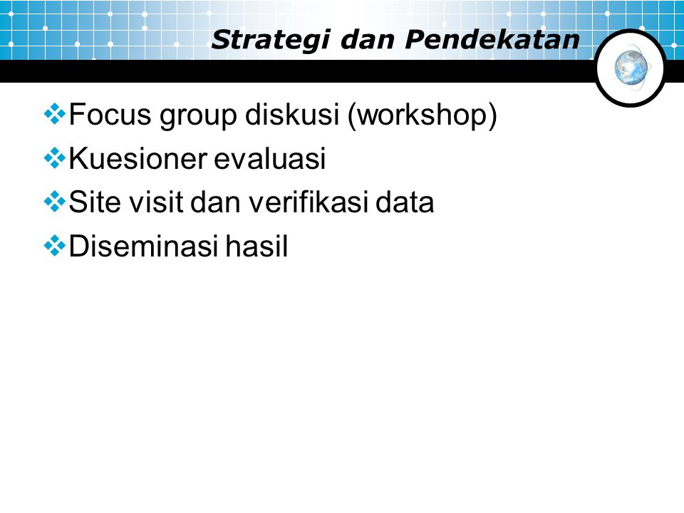 Strategi dan Pendekatan  Focus group diskusi (workshop)  Kuesioner evaluasi  Site visit dan verifikasi data  Diseminasi hasil