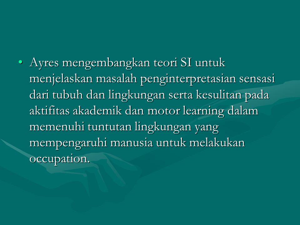 Ayres mengembangkan teori SI untuk menjelaskan masalah penginterpretasian sensasi dari tubuh dan lingkungan serta kesulitan pada aktifitas akademik da