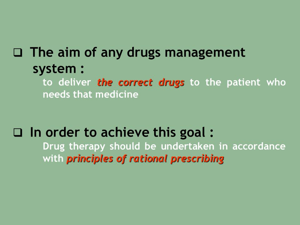  The aim of any drugs management system : the correct drugs to deliver the correct drugs to the patient who needs that medicine  In order to achieve this goal : principles of rational prescribing Drug therapy should be undertaken in accordance with principles of rational prescribing