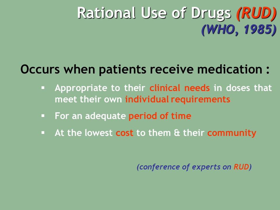 Rational Use of Drugs (RUD) (WHO, 1985) Occurs when patients receive medication :  Appropriate to their clinical needs in doses that meet their own individual requirements  For an adequate period of time  At the lowest cost to them & their community (conference of experts on RUD)