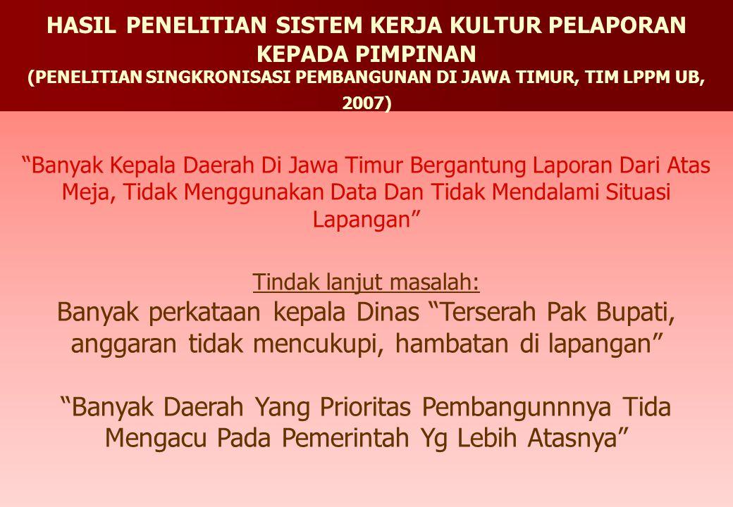 Banyak Kepala Daerah Di Jawa Timur Bergantung Laporan Dari Atas Meja, Tidak Menggunakan Data Dan Tidak Mendalami Situasi Lapangan Tindak lanjut masalah: Banyak perkataan kepala Dinas Terserah Pak Bupati, anggaran tidak mencukupi, hambatan di lapangan Banyak Daerah Yang Prioritas Pembangunnnya Tida Mengacu Pada Pemerintah Yg Lebih Atasnya HASIL PENELITIAN SISTEM KERJA KULTUR PELAPORAN KEPADA PIMPINAN (PENELITIAN SINGKRONISASI PEMBANGUNAN DI JAWA TIMUR, TIM LPPM UB, 2007)