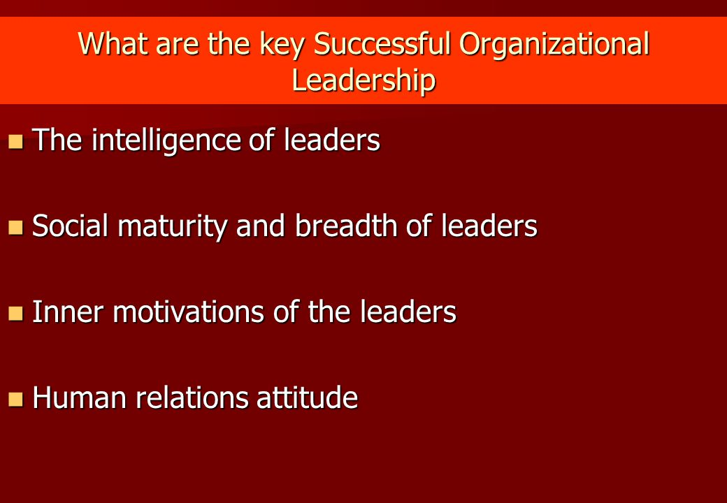 What are the key Successful Organizational Leadership The intelligence of leaders The intelligence of leaders Social maturity and breadth of leaders S