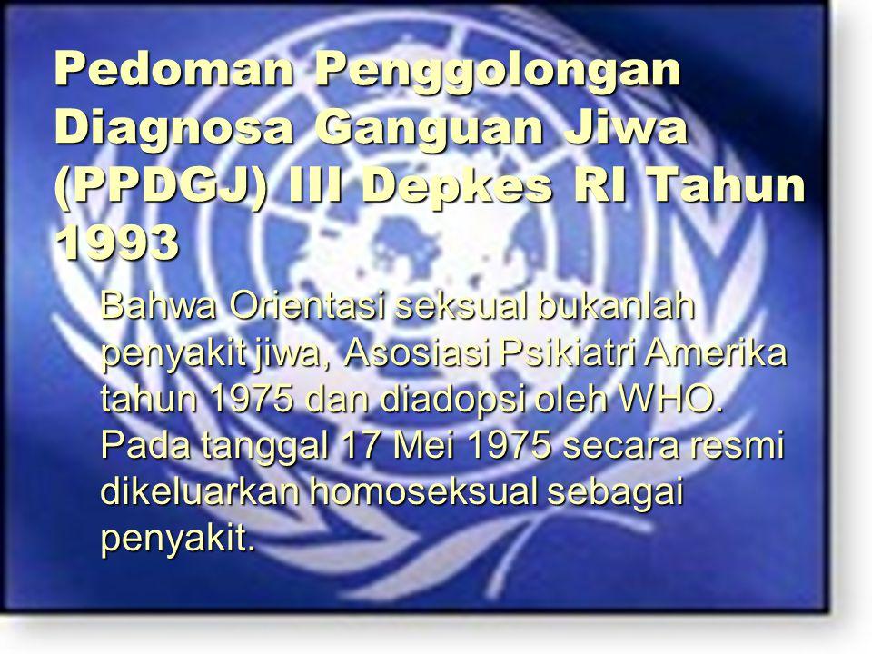 Pedoman Penggolongan Diagnosa Ganguan Jiwa (PPDGJ) III Depkes RI Tahun 1993 Bahwa Orientasi seksual bukanlah penyakit jiwa, Asosiasi Psikiatri Amerika tahun 1975 dan diadopsi oleh WHO.
